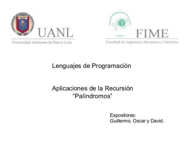 """Lenguajes de Programación Aplicaciones de la Recursión """"Palíndromos"""" Expositores: Guillermo, Oscar y David."""