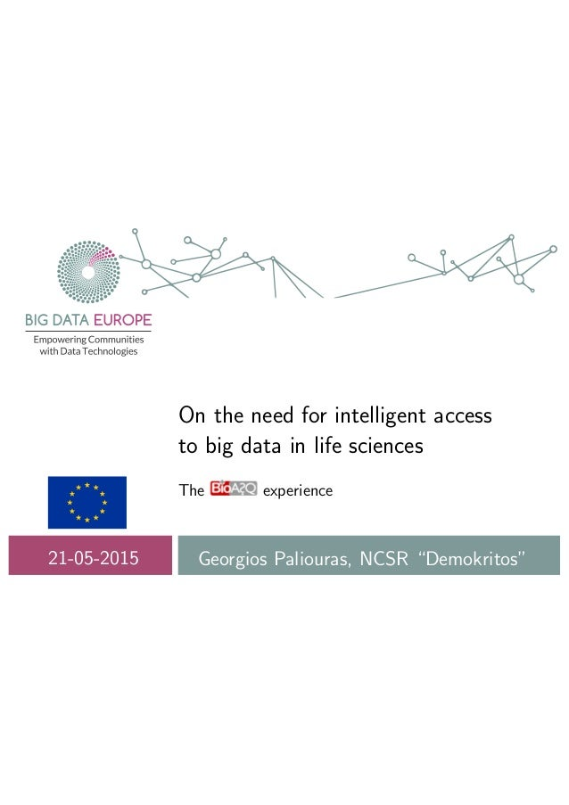 "On the need for intelligent access to big data in life sciences The experience 21-05-2015 Georgios Paliouras, NCSR ""Demokr..."