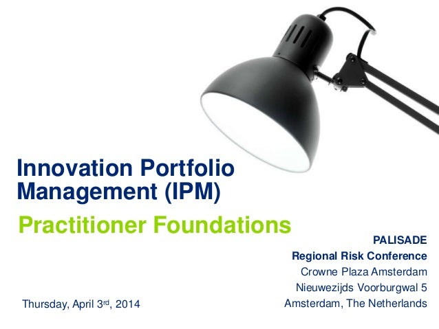 Innovation Portfolio Management (IPM) Practitioner Foundations PALISADE Regional Risk Conference Crowne Plaza Amsterdam Ni...