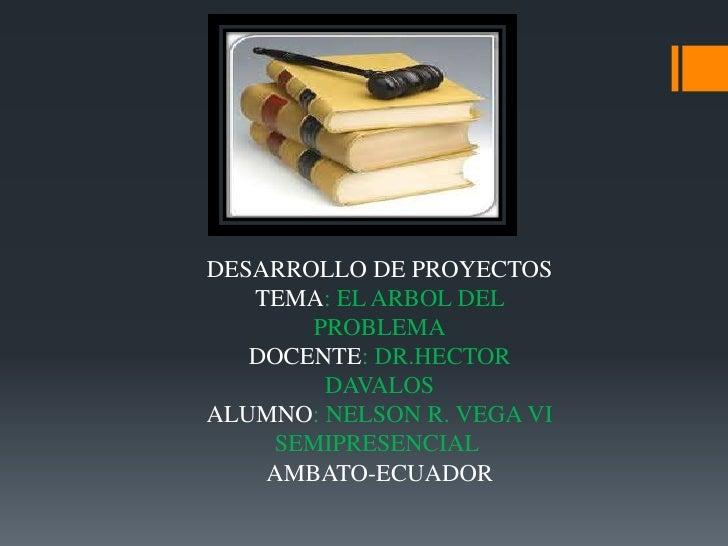 DESARROLLO DE PROYECTOS<br />TEMA: EL ARBOL DEL PROBLEMA<br />DOCENTE: DR.HECTOR              DAVALOS   <br />ALUMNO: NELS...