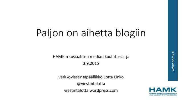www.hamk.fi Paljon on aihetta blogiin HAMKin sosiaalisen median koulutussarja 3.9.2015 verkkoviestintäpäällikkö Lotta Link...