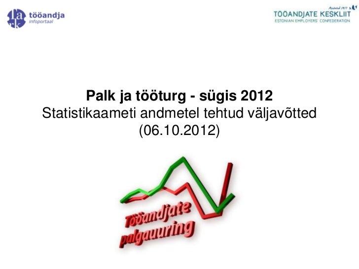 Palk ja tööturg - sügis 2012Statistikaameti andmetel tehtud väljavõtted                 (06.10.2012)
