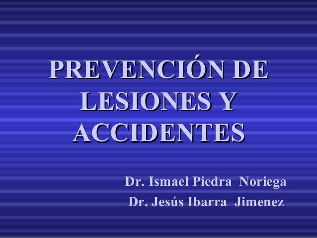 PREVENCIÓN DE LESIONES Y ACCIDENTES Dr. Ismael Piedra Noriega Dr. Jesús Ibarra Jimenez