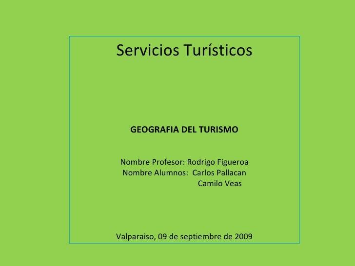 Servicios Turísticos GEOGRAFIA DEL TURISMO Nombre Profesor: Rodrigo Figueroa Nombre Alumnos:  Carlos Pallacan Camilo Veas ...