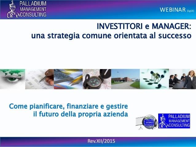 WEBINAR (1g13) Rev.XII/2015 INVESTITORI e MANAGER: una strategia comune orientata al successo Come pianificare, finanziare...