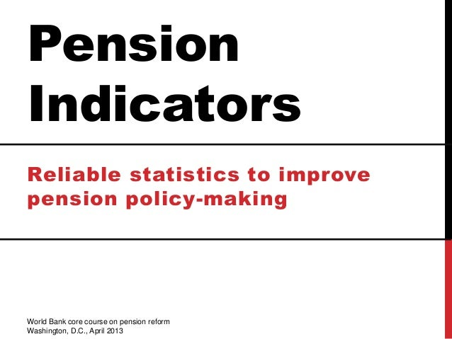 PensionIndicatorsReliable statistics to improvepension policy-makingWorld Bank core course on pension reformWashington, D....