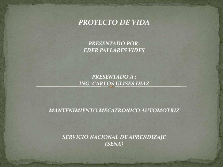 PROYECTO DE VIDA          PRESENTADO POR:         EDER PALLARES VIDES             PRESENTADO A :        ING: CARLOS ULISES...