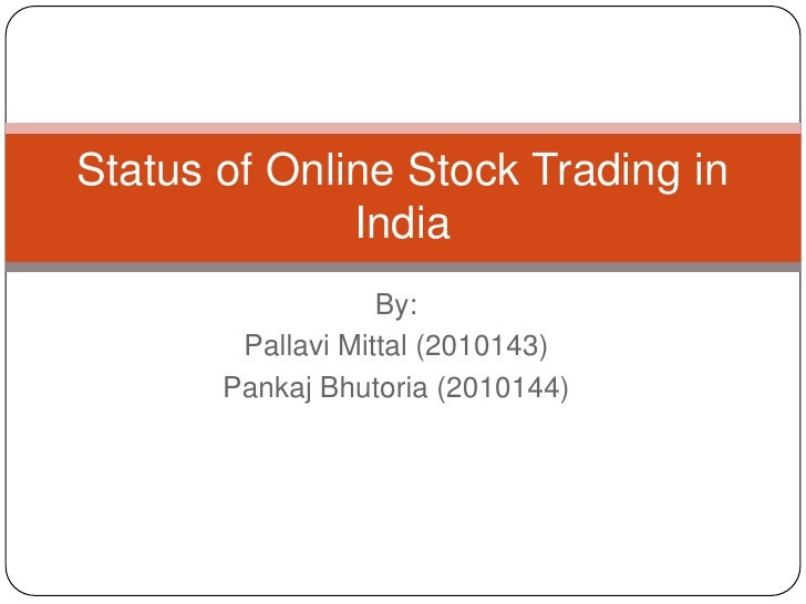 By:<br />PallaviMittal (2010143)<br />PankajBhutoria (2010144)<br />Status of Online Stock Trading in India<br />
