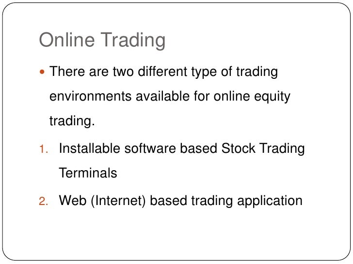 Online Trading<br />There are two different type of trading environments available for online equity trading. <br />Instal...
