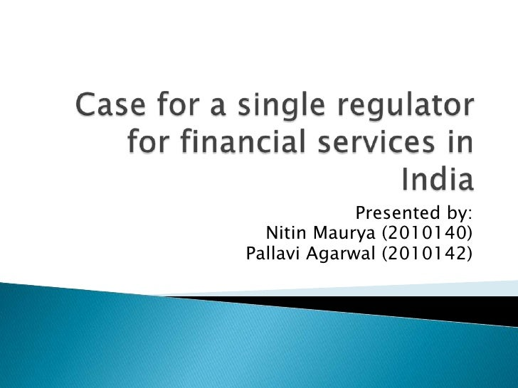 Case for a single regulator for financial services in India<br />Presented by:<br />NitinMaurya (2010140)<br />PallaviAgar...