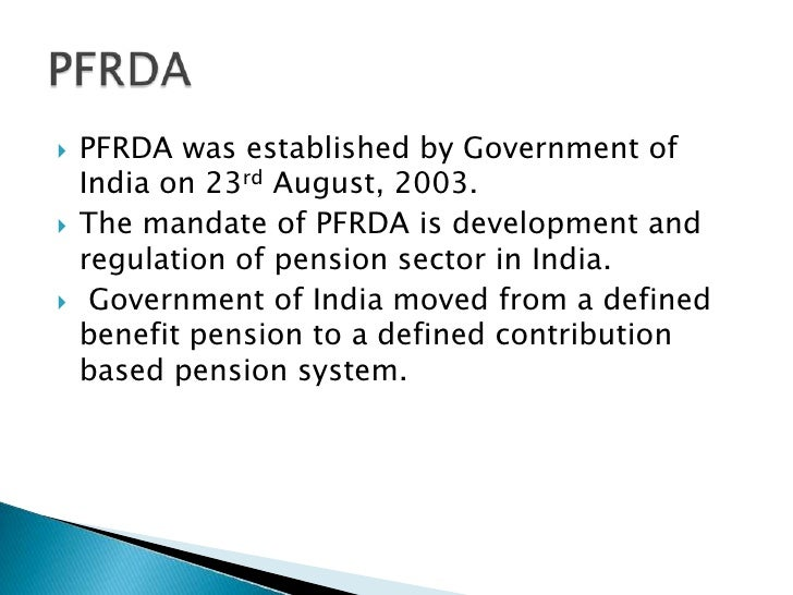PFRDA was established byGovernment of India on 23rdAugust, 2003.<br />The mandate of PFRDA is development and regulation...