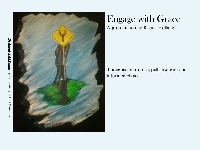 Engage with Grace A presentation by Regina Holliday Thoughts on hospice, palliative care and informed choice. BeAheadofAll...