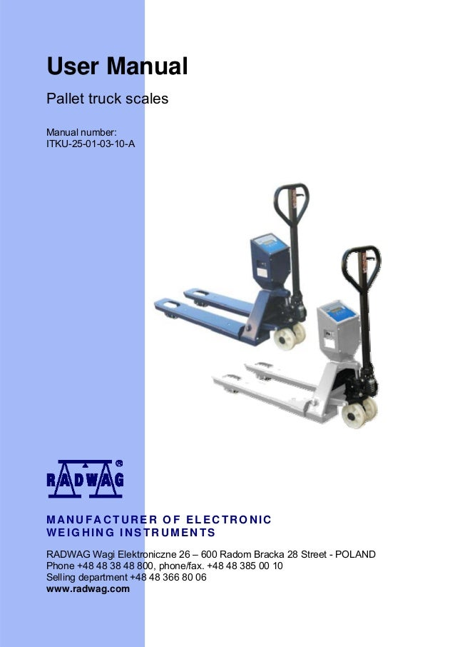 User Manual Pallet truck scales Manual number: ITKU-25-01-03-10-A  MANUFACTURER OF ELECTRONIC WEIGHING INSTRUMENTS RADWAG ...