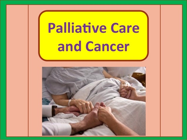 palliative care for cancer patients Palliative care knowledge into action cancer control who guide for effective programmes worldwide, millions of cancer patients could be relieved from pain and.