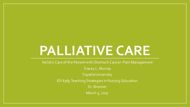 PALLIATIVE CARE Holistic Care of the Patient with Stomach Cancer: Pain Management Tracey L. Murray Capella University ED 8...