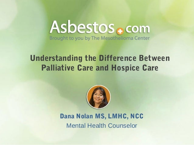 Understanding the Difference Between Palliative Care and Hospice Care  Dana Nolan MS, LMHC, NCC Mental Health Counselor