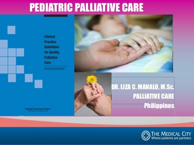 PEDIATRIC PALLIATIVE CARE  DR. LIZA C. MANALO, M.Sc. PALLIATIVE CARE Philippines