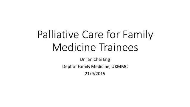 Palliative Care for Family Medicine Trainees Dr Tan Chai Eng Dept of Family Medicine, UKMMC 21/9/2015