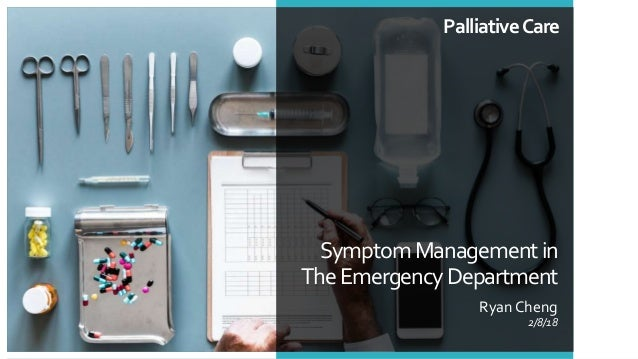 SymptomManagementin TheEmergencyDepartment Ryan Cheng 2/8/18 PalliativeCare