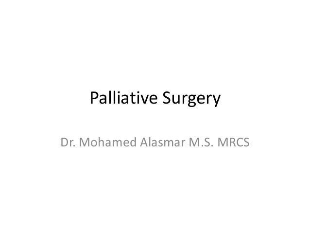 Palliative Surgery Dr. Mohamed Alasmar M.S. MRCS