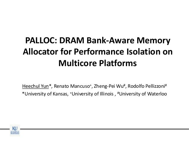 PALLOC: DRAM Bank-Aware Memory Allocator for Performance Isolation on Multicore Platforms Heechul Yun*, Renato Mancuso+, Z...