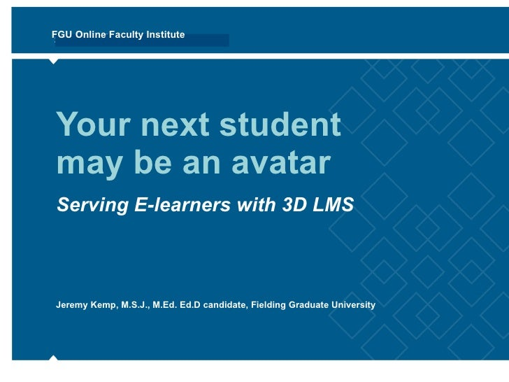 Your next student may be an avatar Serving E-learners with 3D LMS Jeremy Kemp, M.S.J., M.Ed. Ed.D candidate, Fielding Grad...