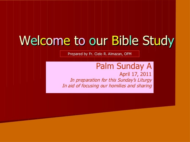 W e l c o m e  t o   o ur  B ib l e St u d y Palm Sunday A April 17, 2011 In preparation for this Sunday's Liturgy In aid ...