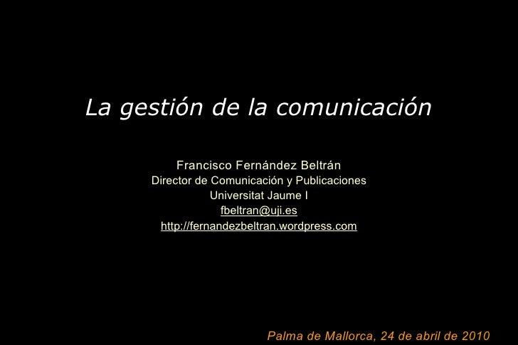La gestión de la comunicación   Francisco Fernández Beltrán Director de Comunicación y Publicaciones Universitat Jaume I [...
