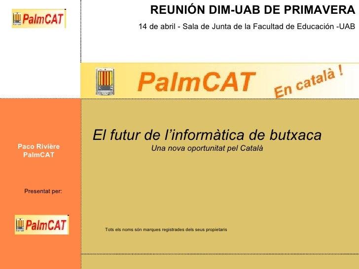 El futur de l'informàtica de butxaca Una nova oportunitat pel Català Paco Rivière PalmCAT Tots els noms són marques regist...