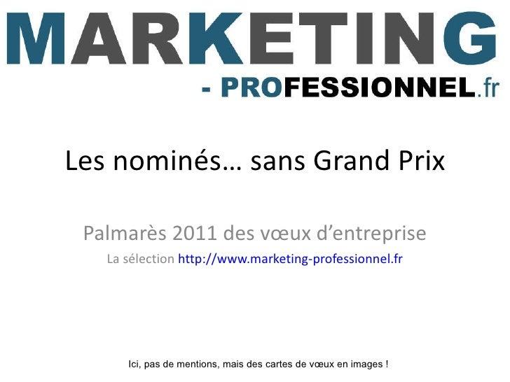 Les nominés… sans Grand Prix Palmarès 2011 des vœux d'entreprise La sélection  http://www.marketing-professionnel.fr Ici, ...