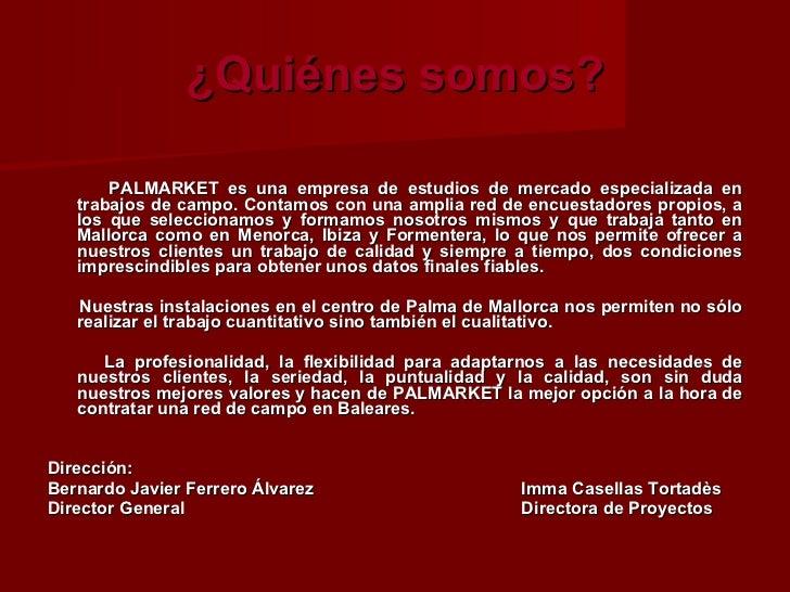 ¿Quiénes somos? <ul><li>PALMARKET es una empresa de estudios de mercado especializada en trabajos de campo. Contamos con u...