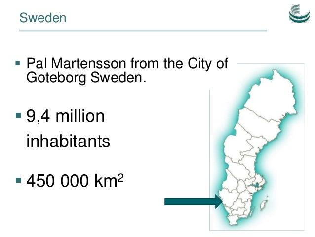 Sweden  9,4 million inhabitants  450 000 km2  Pal Martensson from the City of Goteborg Sweden.