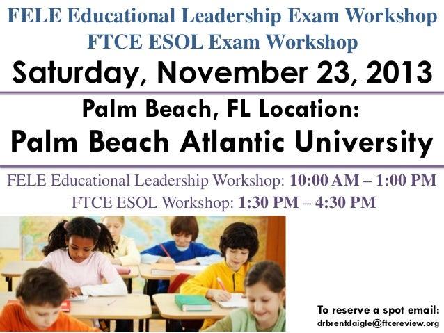 FELE Educational Leadership Exam Workshop FTCE ESOL Exam Workshop  Saturday, November 23, 2013 Palm Beach, FL Location:  P...