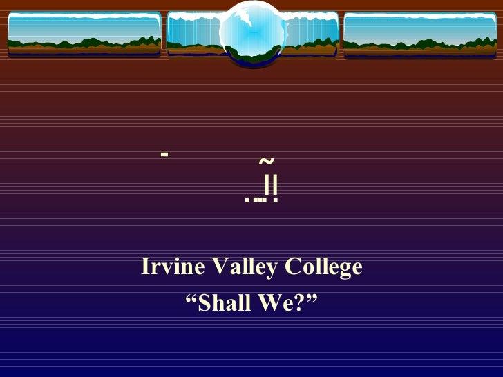 "  Irvine Valley College "" Shall We?"""