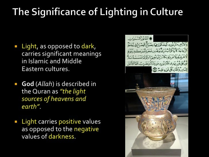    Light, as opposed to dark,    carries significant meanings    in Islamic and Middle    Eastern cultures.   God (Allah...
