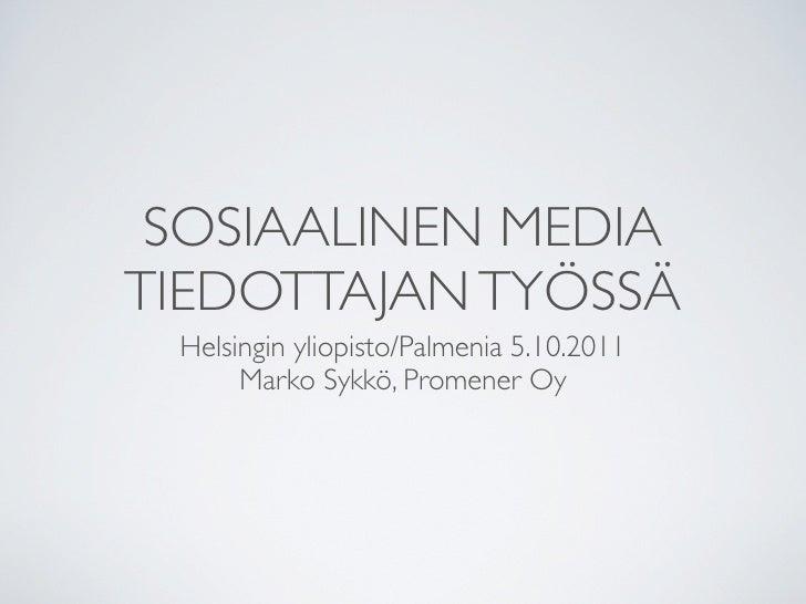 SOSIAALINEN MEDIATIEDOTTAJAN TYÖSSÄ Helsingin yliopisto/Palmenia 5.10.2011      Marko Sykkö, Promener Oy