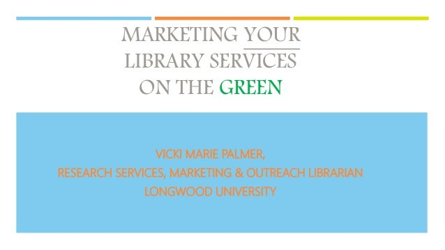 MARKETING YOUR LIBRARY SERVICES ON THE GREEN VICKI MARIE PALMER, RESEARCH SERVICES, MARKETING & OUTREACH LIBRARIAN LONGWOO...