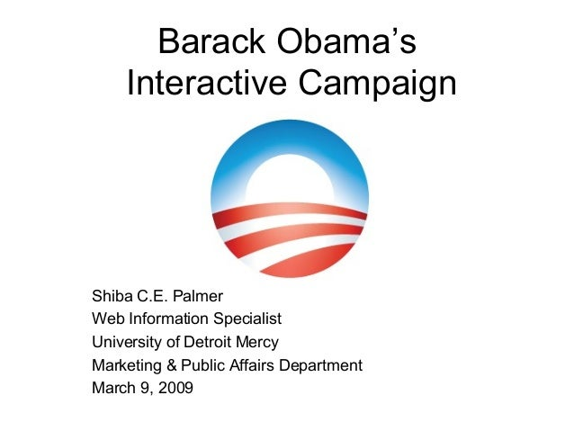 Barack Obama's Interactive Campaign Shiba C.E. Palmer Web Information Specialist University of Detroit Mercy Marketing & P...