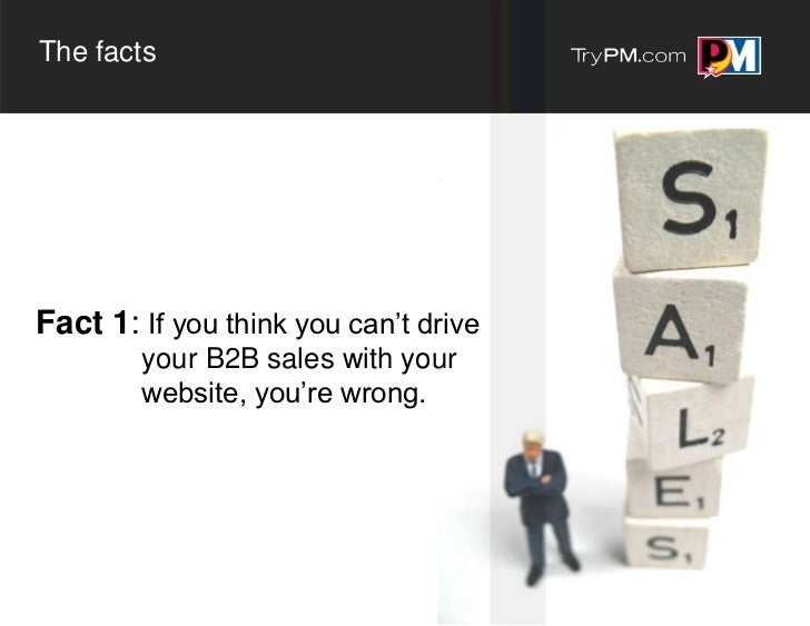The factsFact 1: If you think you can't drive        your B2B sales with your        website, you're wrong.