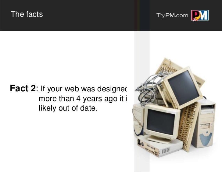 The factsFact 2: If your web was designed       more than 4 years ago it is       likely out of date.