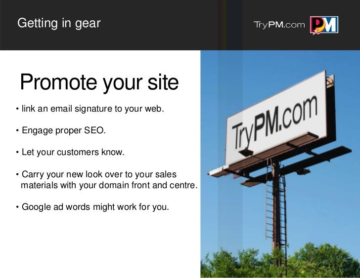Getting in gearPromote your site• link an email signature to your web.• Engage proper SEO.• Let your customers know.• Carr...