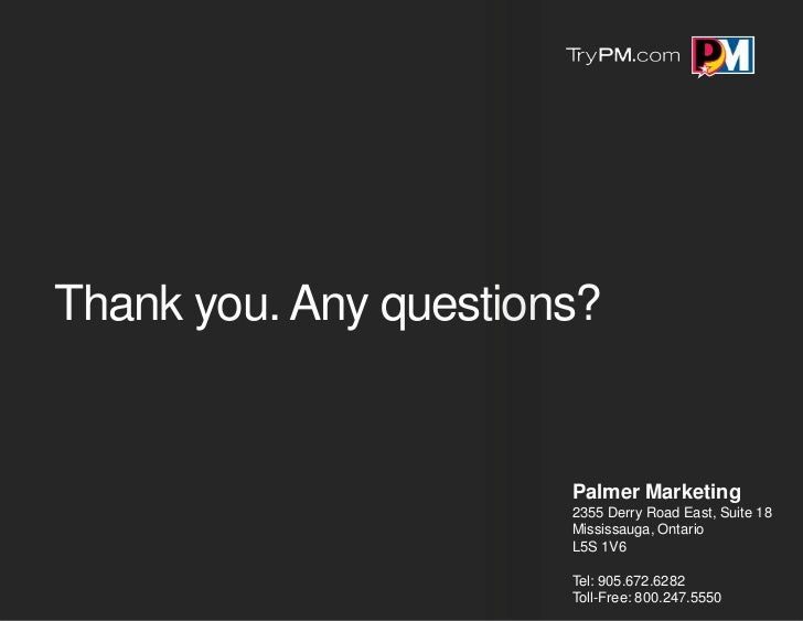 Thank you. Any questions?                       Palmer Marketing                       2355 Derry Road East, Suite 18     ...