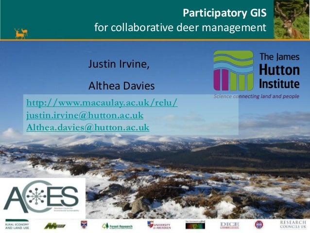 Participatory GIS for collaborative deer management Justin Irvine, Althea Davies http://www.macaulay.ac.uk/relu/ justin.ir...