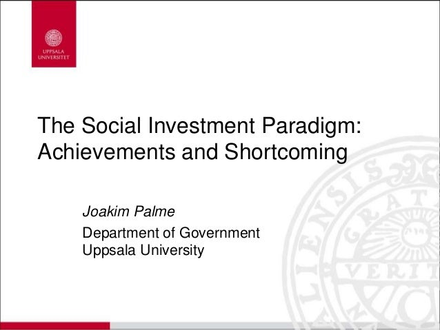 The Social Investment Paradigm: Achievements and Shortcoming Joakim Palme Department of Government Uppsala University