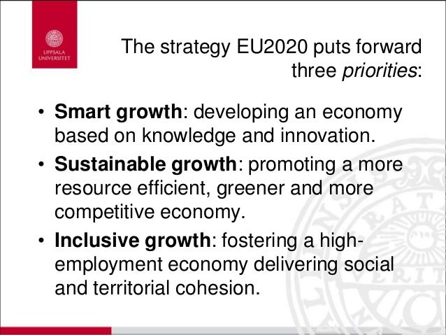 The strategy EU2020 puts forward three priorities: • Smart growth: developing an economy based on knowledge and innovation...