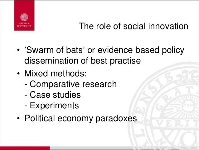 The role of social innovation • 'Swarm of bats' or evidence based policy dissemination of best practise • Mixed methods: -...