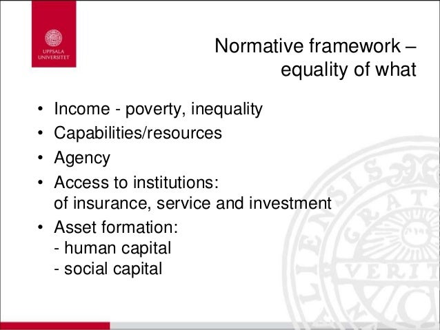 Normative framework – equality of what • Income - poverty, inequality • Capabilities/resources • Agency • Access to instit...