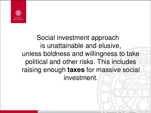 Social investment approach is unattainable and elusive, unless boldness and willingness to take political and other risks....