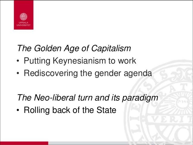 The Golden Age of Capitalism • Putting Keynesianism to work • Rediscovering the gender agenda The Neo-liberal turn and its...