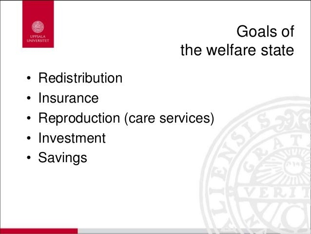Goals of the welfare state • Redistribution • Insurance • Reproduction (care services) • Investment • Savings